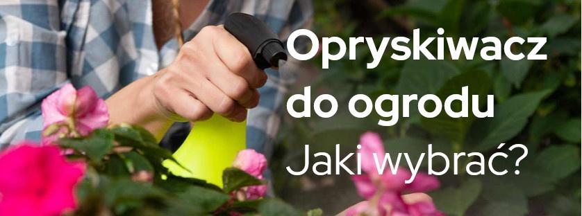 Opryskiwacz do ogrodu - jaki wybrać?